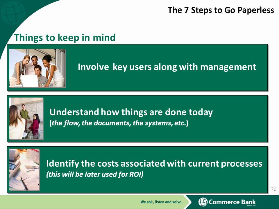 Things to keep in mind Involve key users along with management Understand how things are done today (the flow, the documents, the systems, etc.) Identify the costs associated with current processes (this will be later used for ROI) 76