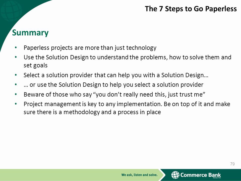 Paperless projects are more than just technology Use the Solution Design to understand the problems, how to solve them and set goals Select a solution provider that can help you with a Solution Design… … or use the Solution Design to help you select a solution provider Beware of those who say you dont really need this, just trust me Project management is key to any implementation.