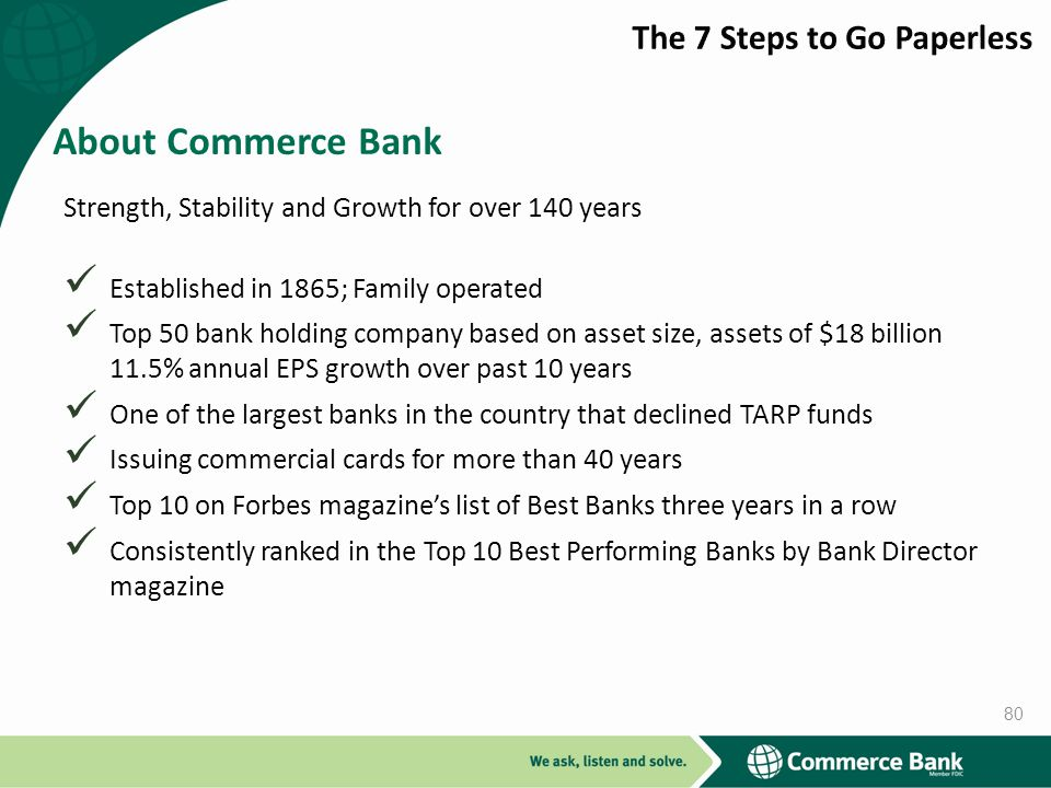 Strength, Stability and Growth for over 140 years Established in 1865; Family operated Top 50 bank holding company based on asset size, assets of $18 billion 11.5% annual EPS growth over past 10 years One of the largest banks in the country that declined TARP funds Issuing commercial cards for more than 40 years Top 10 on Forbes magazines list of Best Banks three years in a row Consistently ranked in the Top 10 Best Performing Banks by Bank Director magazine About Commerce Bank 80
