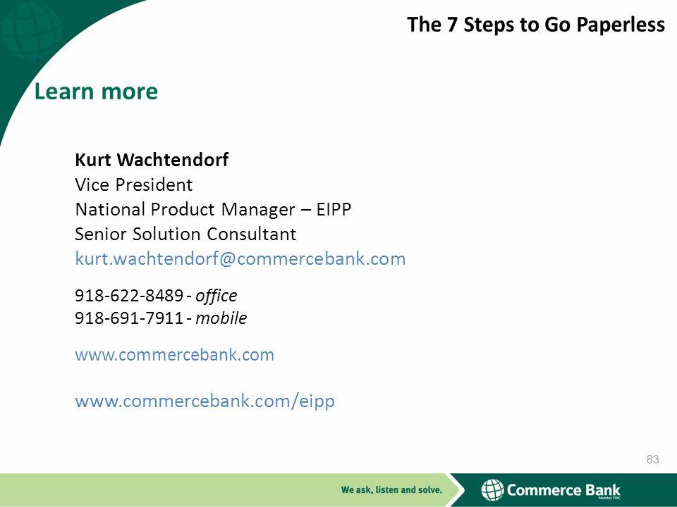 Kurt Wachtendorf Vice President National Product Manager – EIPP Senior Solution Consultant kurt.wachtendorf@commercebank.com 918-622-8489 - office 918-691-7911 - mobile www.commercebank.com www.commercebank.com/eipp Learn more 83
