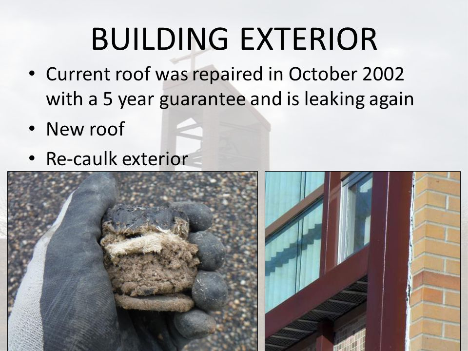 BUILDING EXTERIOR Current roof was repaired in October 2002 with a 5 year guarantee and is leaking again New roof Re-caulk exterior