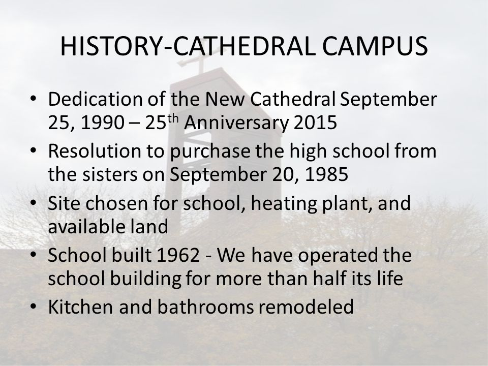 HISTORY-CATHEDRAL CAMPUS Dedication of the New Cathedral September 25, 1990 – 25 th Anniversary 2015 Resolution to purchase the high school from the sisters on September 20, 1985 Site chosen for school, heating plant, and available land School built 1962 - We have operated the school building for more than half its life Kitchen and bathrooms remodeled