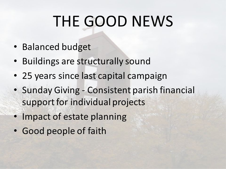 THE GOOD NEWS Balanced budget Buildings are structurally sound 25 years since last capital campaign Sunday Giving - Consistent parish financial support for individual projects Impact of estate planning Good people of faith