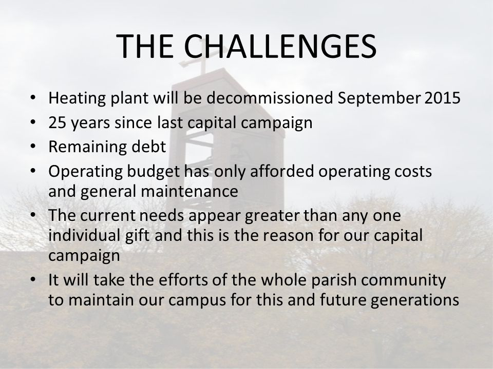THE CHALLENGES Heating plant will be decommissioned September 2015 25 years since last capital campaign Remaining debt Operating budget has only affor