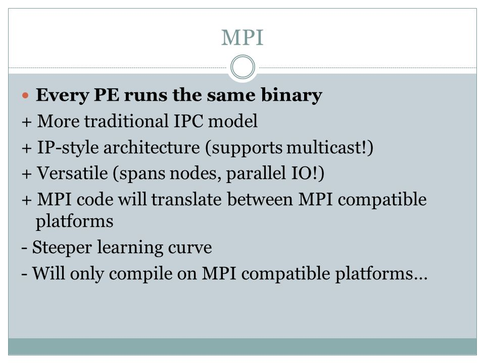 MPI Every PE runs the same binary + More traditional IPC model + IP-style architecture (supports multicast!) + Versatile (spans nodes, parallel IO!) + MPI code will translate between MPI compatible platforms - Steeper learning curve - Will only compile on MPI compatible platforms…