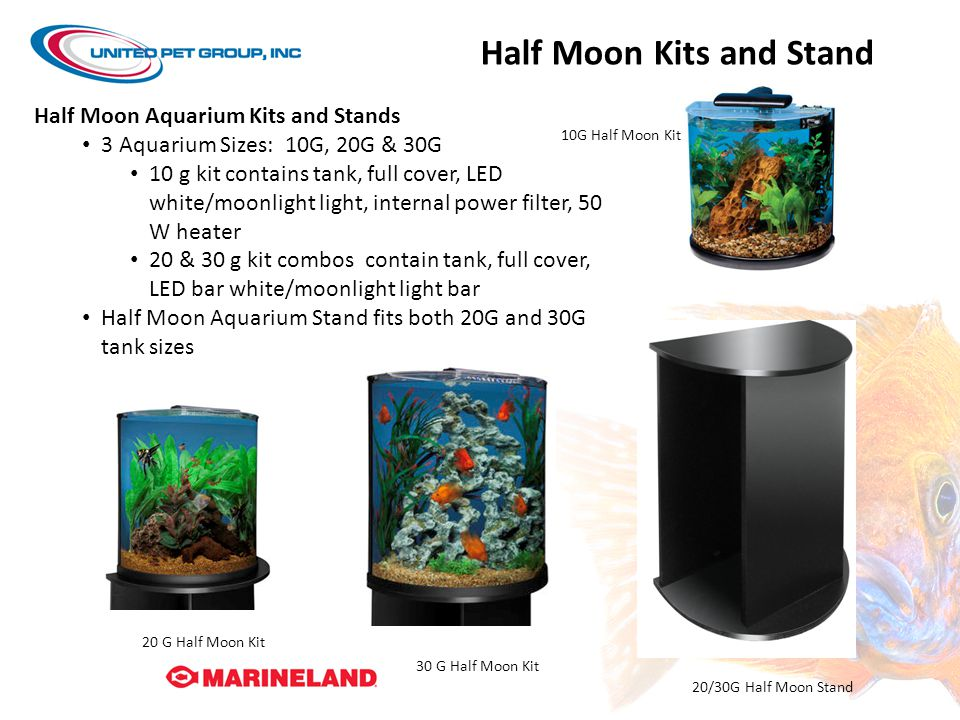 Half Moon Kits and Stand 10G Half Moon Kit 20 G Half Moon Kit 30 G Half Moon Kit 20/30G Half Moon Stand Half Moon Aquarium Kits and Stands 3 Aquarium Sizes: 10G, 20G & 30G 10 g kit contains tank, full cover, LED white/moonlight light, internal power filter, 50 W heater 20 & 30 g kit combos contain tank, full cover, LED bar white/moonlight light bar Half Moon Aquarium Stand fits both 20G and 30G tank sizes