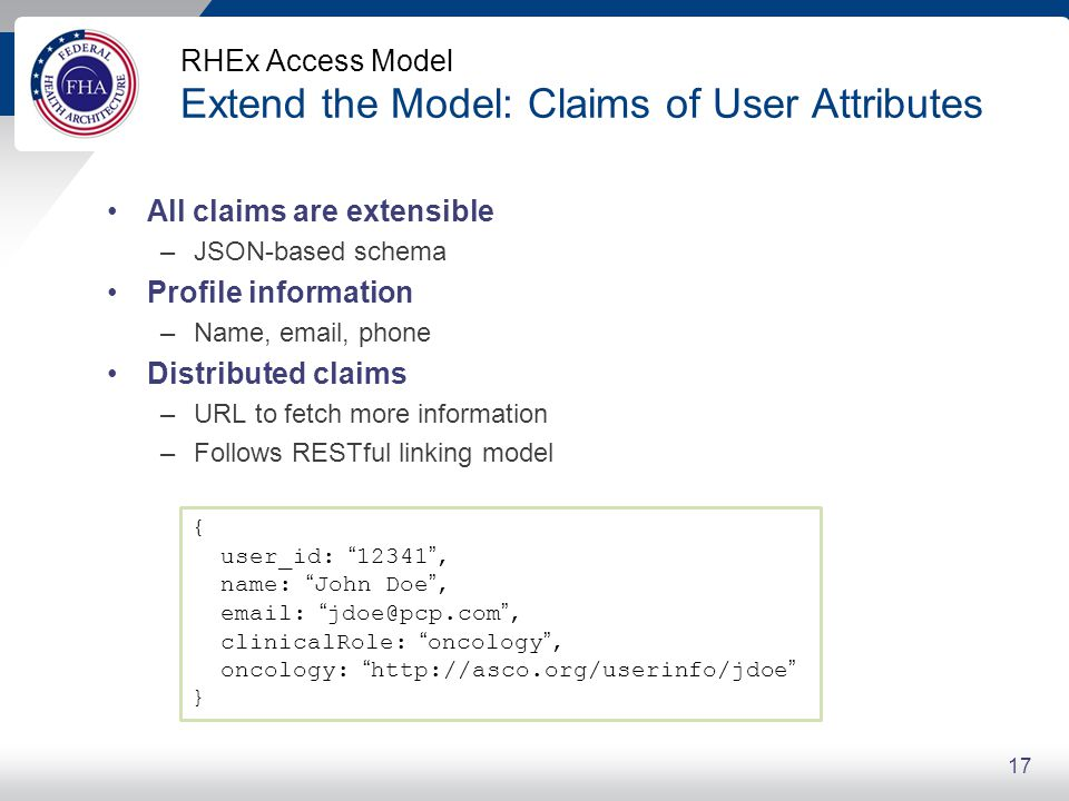 RHEx Access Model Extend the Model: Claims of User Attributes All claims are extensible –JSON-based schema Profile information –Name, email, phone Dis