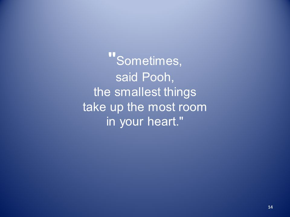 Sometimes, said Pooh, the smallest things take up the most room in your heart. 14
