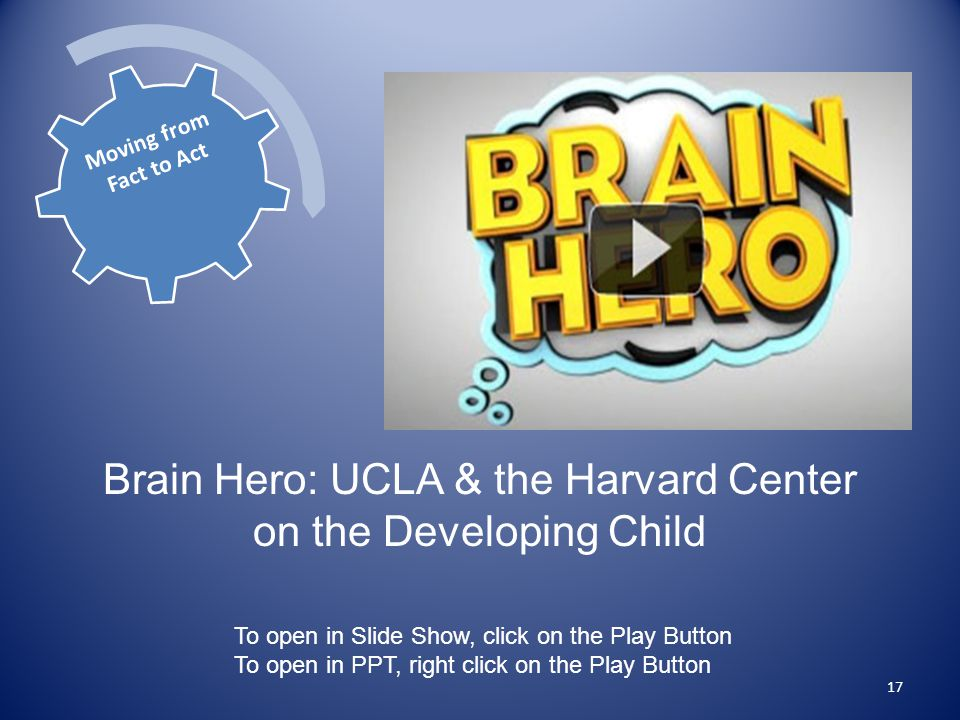 17 To open in Slide Show, click on the Play Button To open in PPT, right click on the Play Button Brain Hero: UCLA & the Harvard Center on the Developing Child Moving from Fact to Act