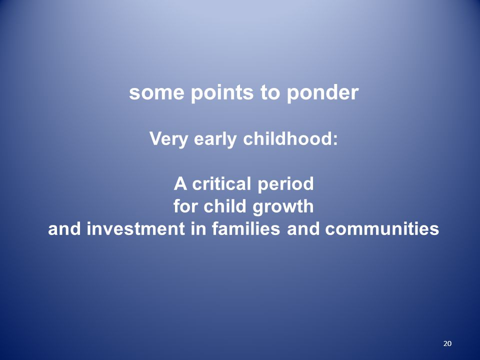 20 some points to ponder Very early childhood: A critical period for child growth and investment in families and communities
