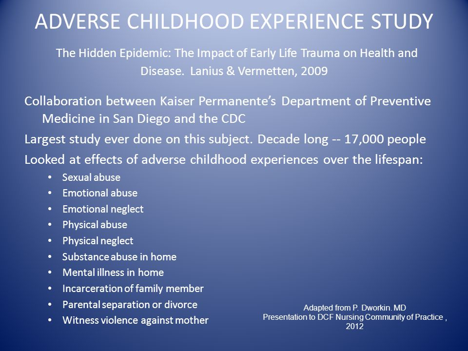 ADVERSE CHILDHOOD EXPERIENCE STUDY The Hidden Epidemic: The Impact of Early Life Trauma on Health and Disease.