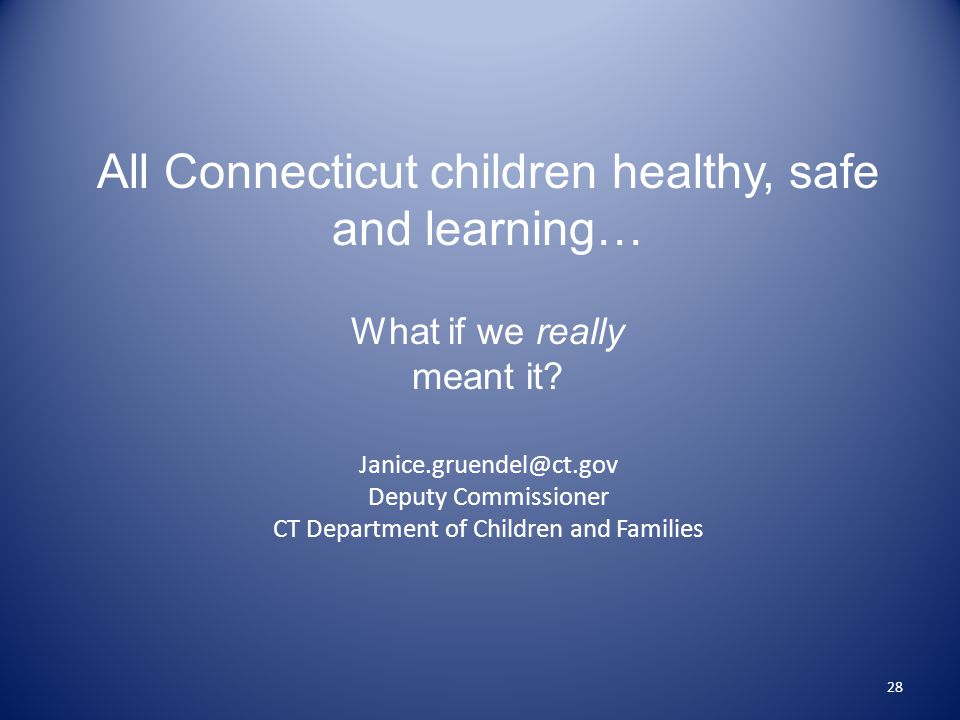28 All Connecticut children healthy, safe and learning… What if we really meant it.