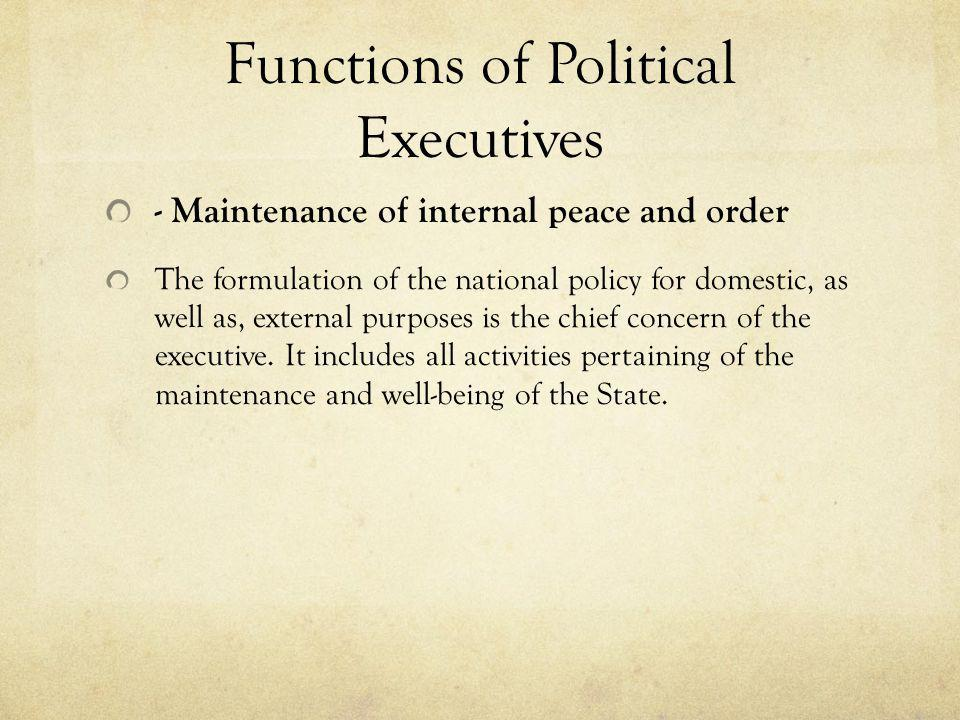Functions of Political Executives - Maintenance of internal peace and order The formulation of the national policy for domestic, as well as, external