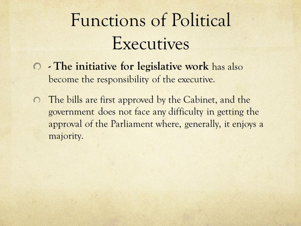Functions of Political Executives - The initiative for legislative work has also become the responsibility of the executive. The bills are first appro