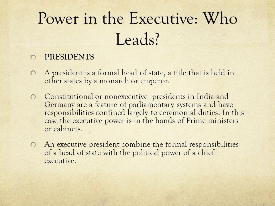 Power in the Executive: Who Leads? PRESIDENTS A president is a formal head of state, a title that is held in other states by a monarch or emperor. Con
