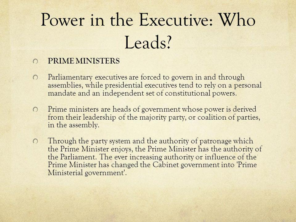 Power in the Executive: Who Leads? PRIME MINISTERS Parliamentary executives are forced to govern in and through assemblies, while presidential executi