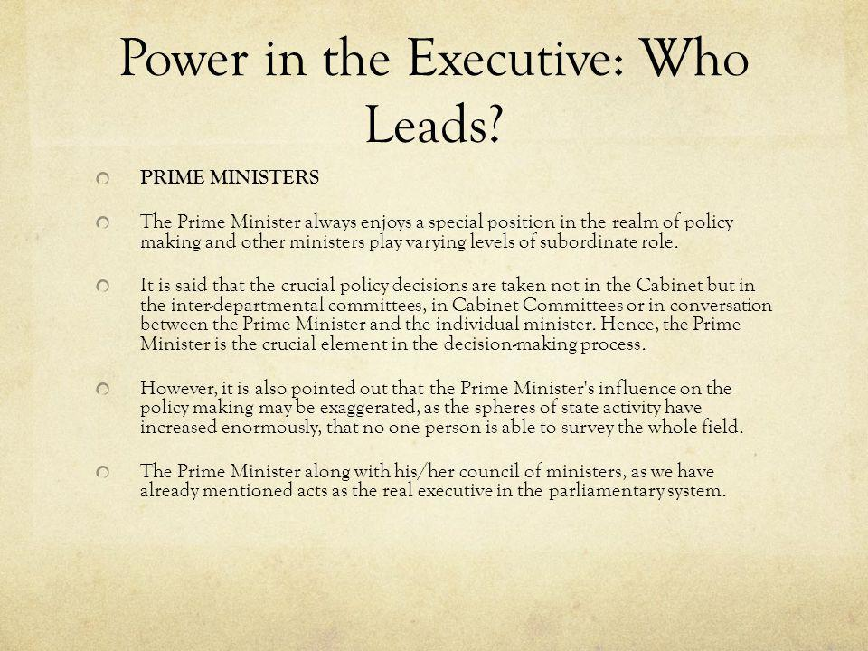 Power in the Executive: Who Leads? PRIME MINISTERS The Prime Minister always enjoys a special position in the realm of policy making and other ministe