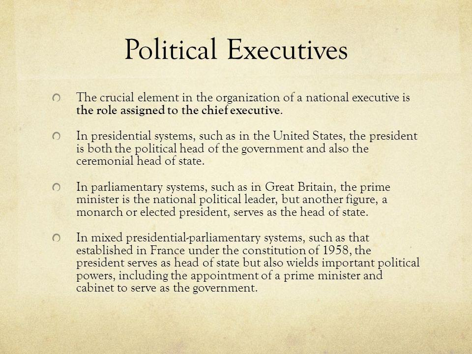 Political Executives The crucial element in the organization of a national executive is the role assigned to the chief executive. In presidential syst