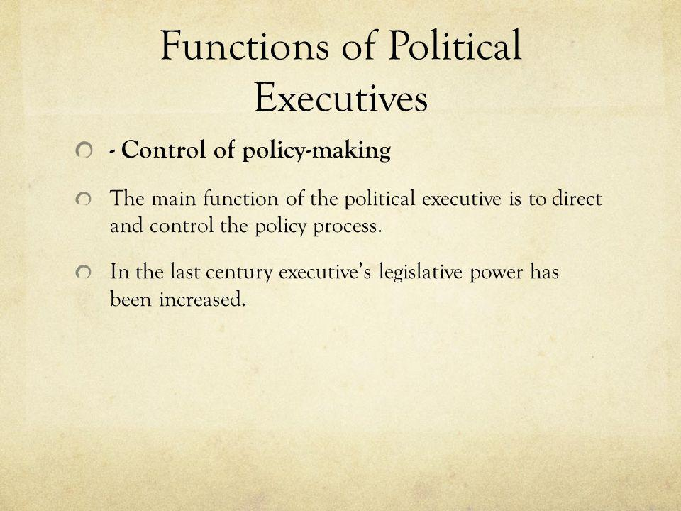 Functions of Political Executives - Control of policy-making The main function of the political executive is to direct and control the policy process.