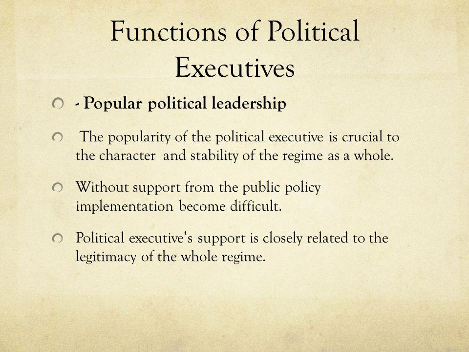 Functions of Political Executives - Popular political leadership The popularity of the political executive is crucial to the character and stability o
