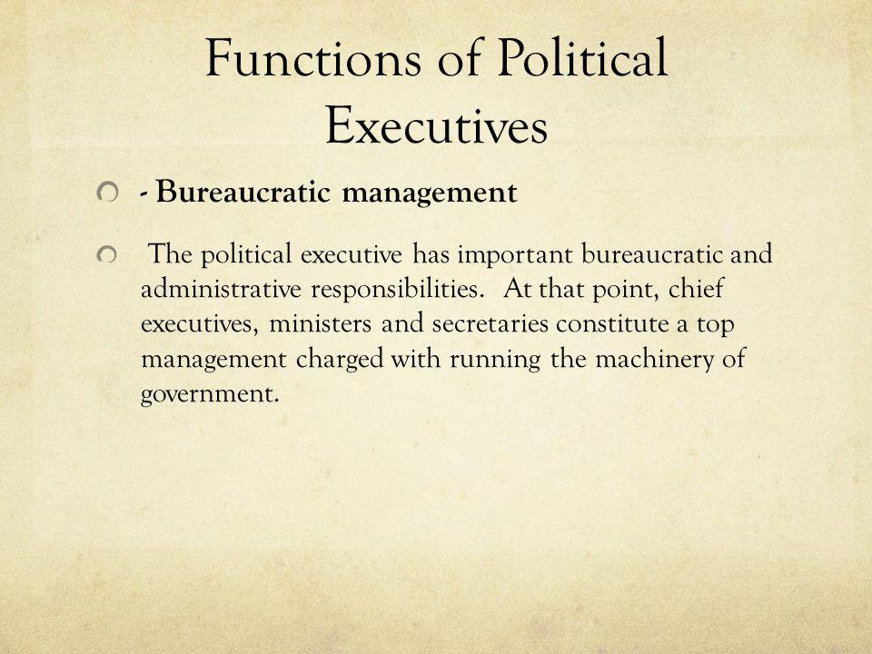 Functions of Political Executives - Bureaucratic management The political executive has important bureaucratic and administrative responsibilities. At