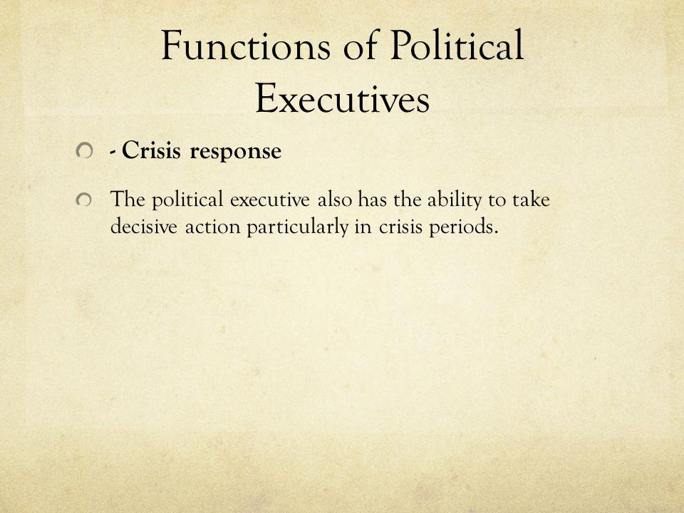 Functions of Political Executives - Crisis response The political executive also has the ability to take decisive action particularly in crisis period