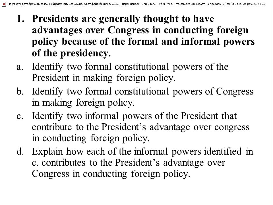 1.Presidents are generally thought to have advantages over Congress in conducting foreign policy because of the formal and informal powers of the pres
