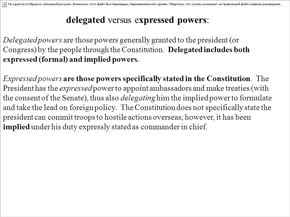 delegated versus expressed powers: Delegated powers are those powers generally granted to the president (or Congress) by the people through the Consti