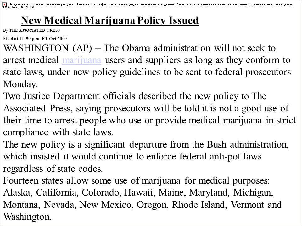 October 18, 2009 New Medical Marijuana Policy Issued By THE ASSOCIATED PRESS Filed at 11:59 p.m. ET Oct 2009 WASHINGTON (AP) -- The Obama administrati