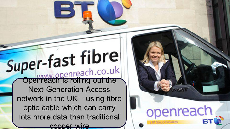 BT Business Openreach is rolling out the Next Generation Access network in the UK – using fibre optic cable which can carry lots more data than traditional copper wire