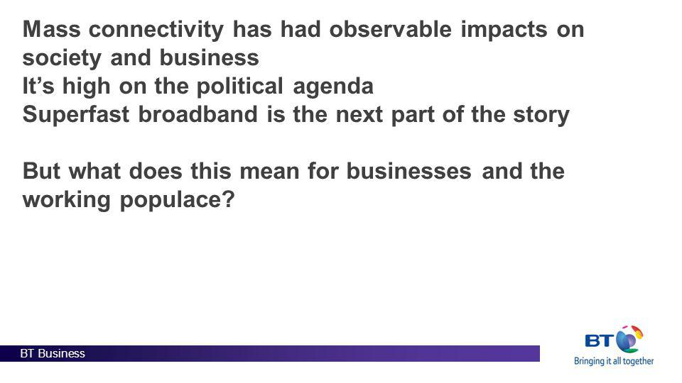 BT Business Mass connectivity has had observable impacts on society and business Its high on the political agenda Superfast broadband is the next part of the story But what does this mean for businesses and the working populace?