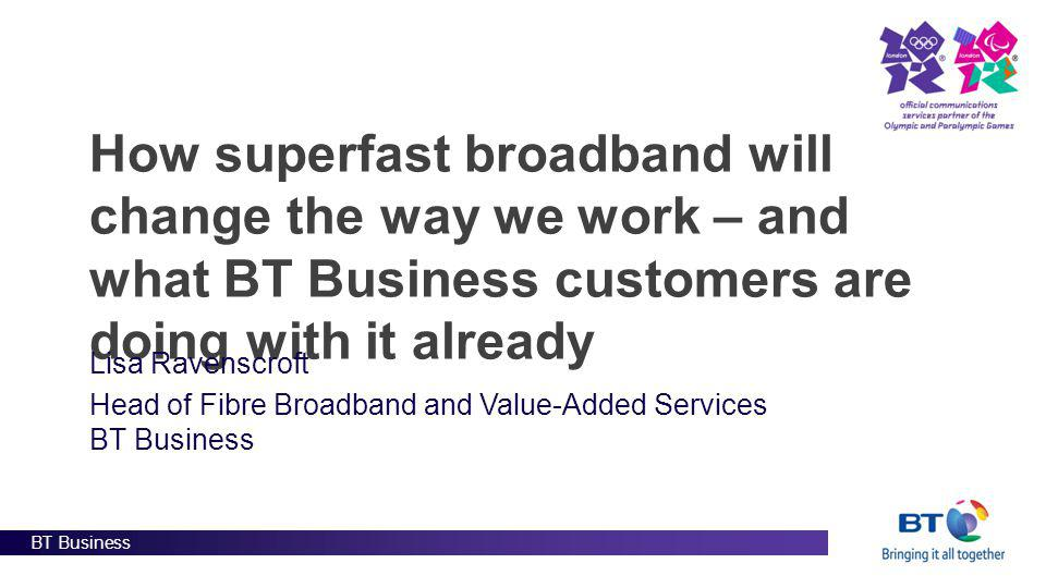 BT Business How superfast broadband will change the way we work – and what BT Business customers are doing with it already Lisa Ravenscroft Head of Fibre Broadband and Value-Added Services BT Business