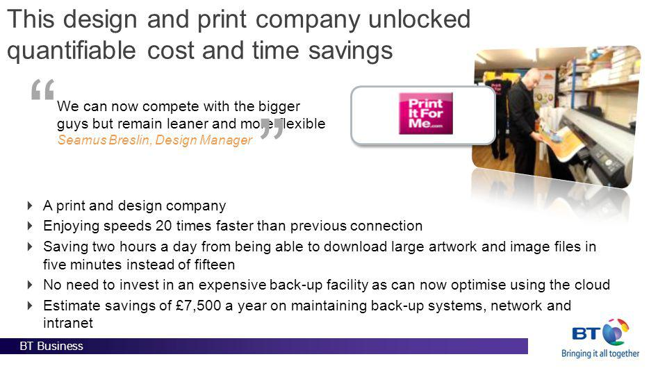 BT Business This design and print company unlocked quantifiable cost and time savings We can now compete with the bigger guys but remain leaner and mo