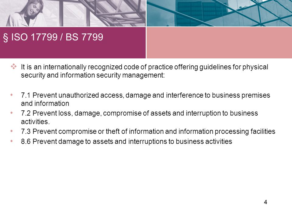4 § ISO 17799 / BS 7799 4 It is an internationally recognized code of practice offering guidelines for physical security and information security management: 7.1 Prevent unauthorized access, damage and interference to business premises and information 7.2 Prevent loss, damage, compromise of assets and interruption to business activities.