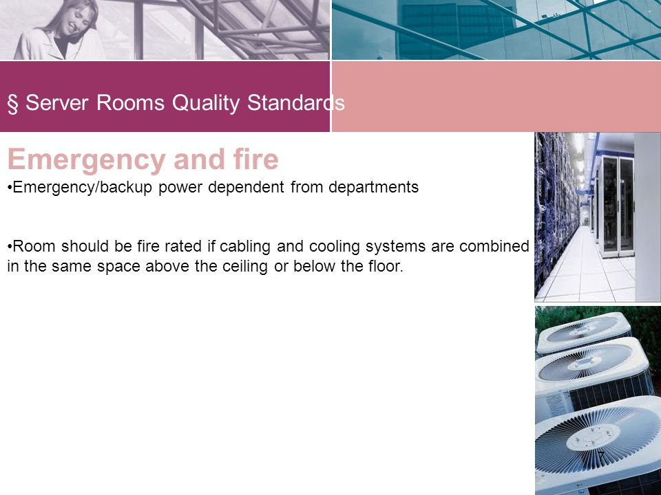 § Server Rooms Quality Standards 77 Emergency and fire Emergency/backup power dependent from departments Room should be fire rated if cabling and cooling systems are combined in the same space above the ceiling or below the floor.