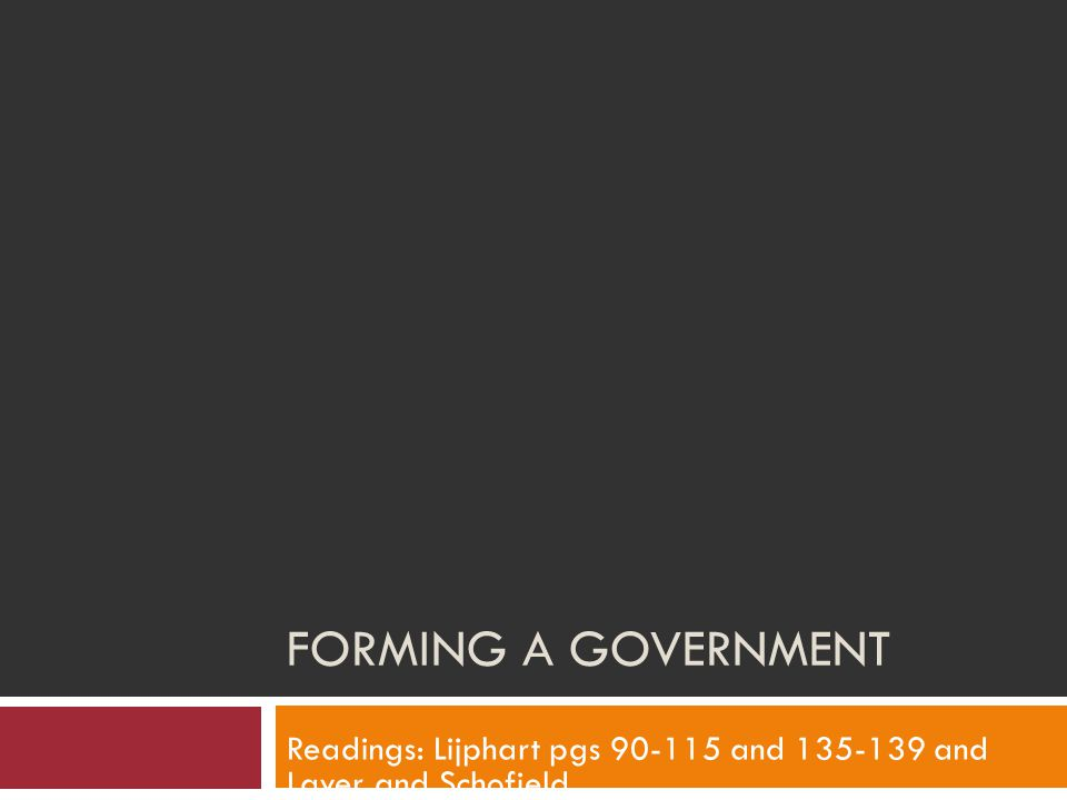 FORMING A GOVERNMENT Readings: Lijphart pgs 90-115 and 135-139 and Laver and Schofield