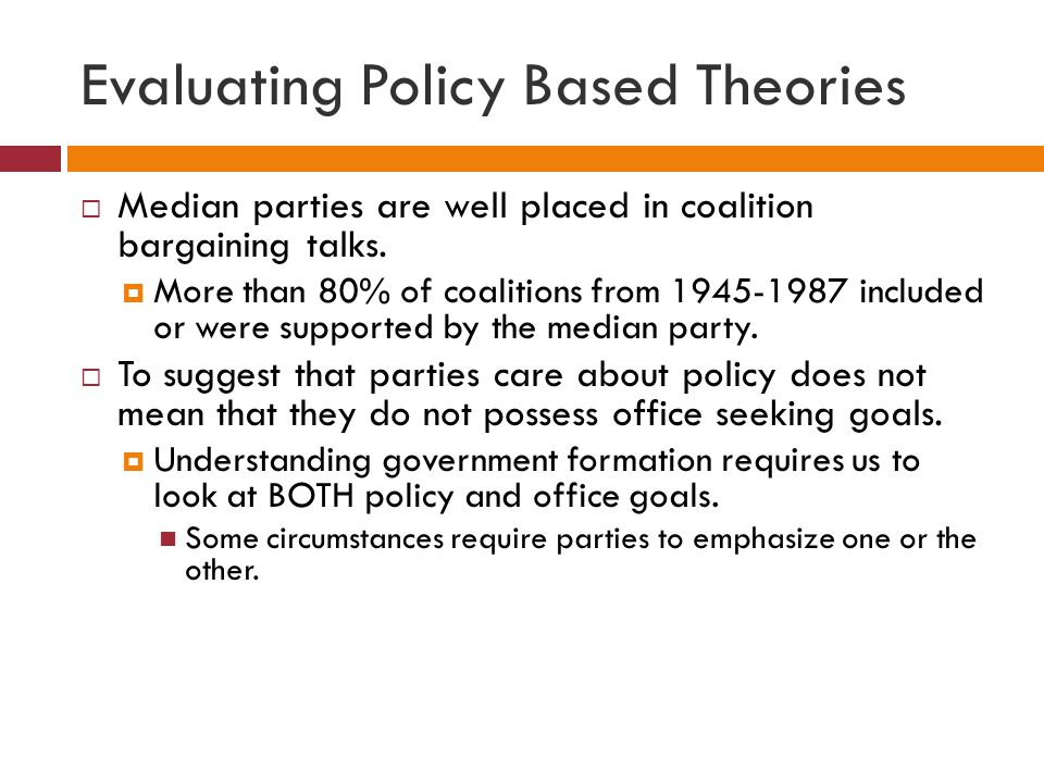 Evaluating Policy Based Theories Median parties are well placed in coalition bargaining talks. More than 80% of coalitions from 1945-1987 included or