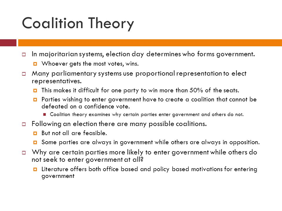 Coalition Theory In majoritarian systems, election day determines who forms government. Whoever gets the most votes, wins. Many parliamentary systems