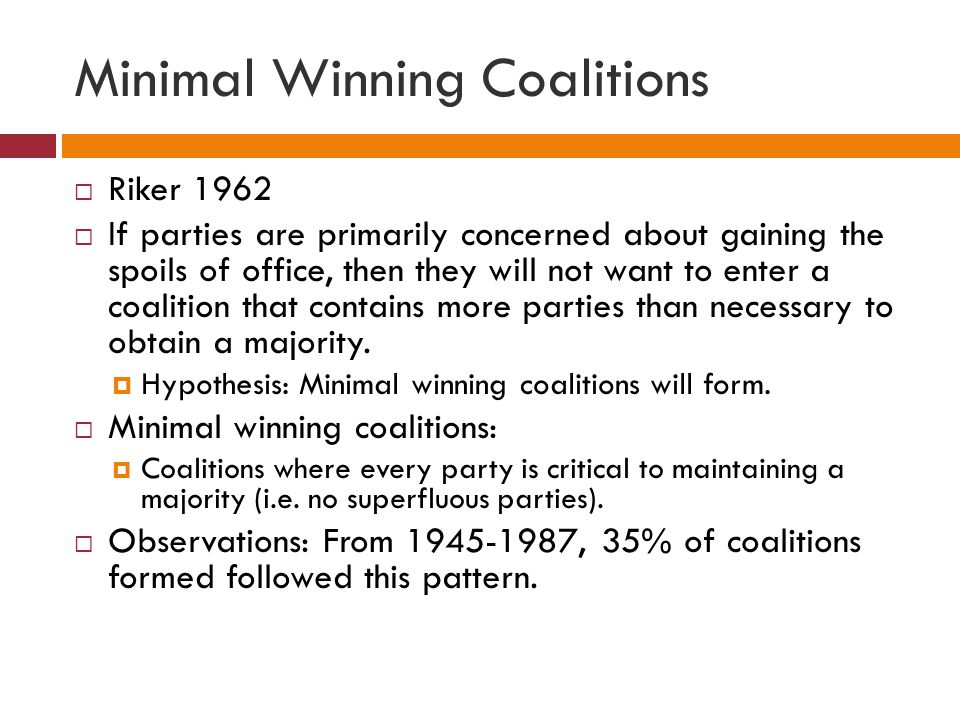 Minimal Winning Coalitions Riker 1962 If parties are primarily concerned about gaining the spoils of office, then they will not want to enter a coalit