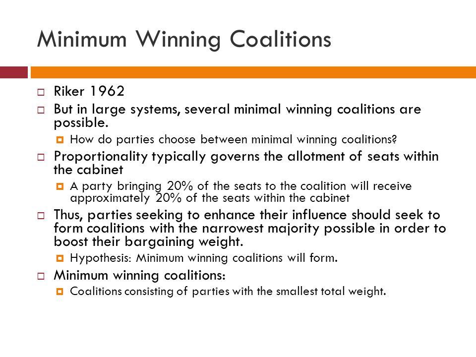 Minimum Winning Coalitions Riker 1962 But in large systems, several minimal winning coalitions are possible. How do parties choose between minimal win