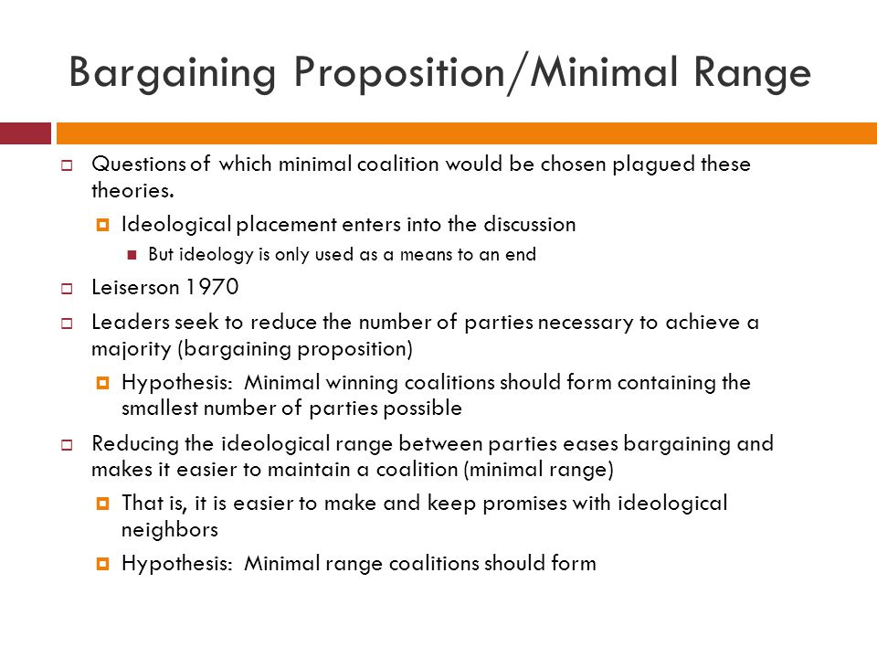 Bargaining Proposition/Minimal Range Questions of which minimal coalition would be chosen plagued these theories. Ideological placement enters into th