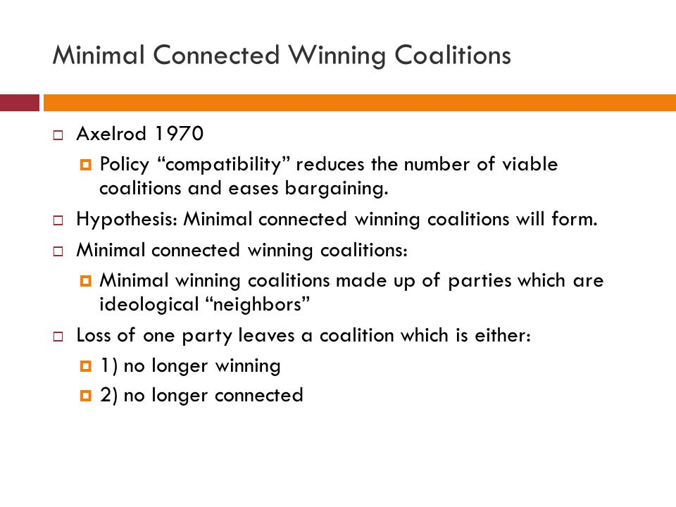 Minimal Connected Winning Coalitions Axelrod 1970 Policy compatibility reduces the number of viable coalitions and eases bargaining. Hypothesis: Minim