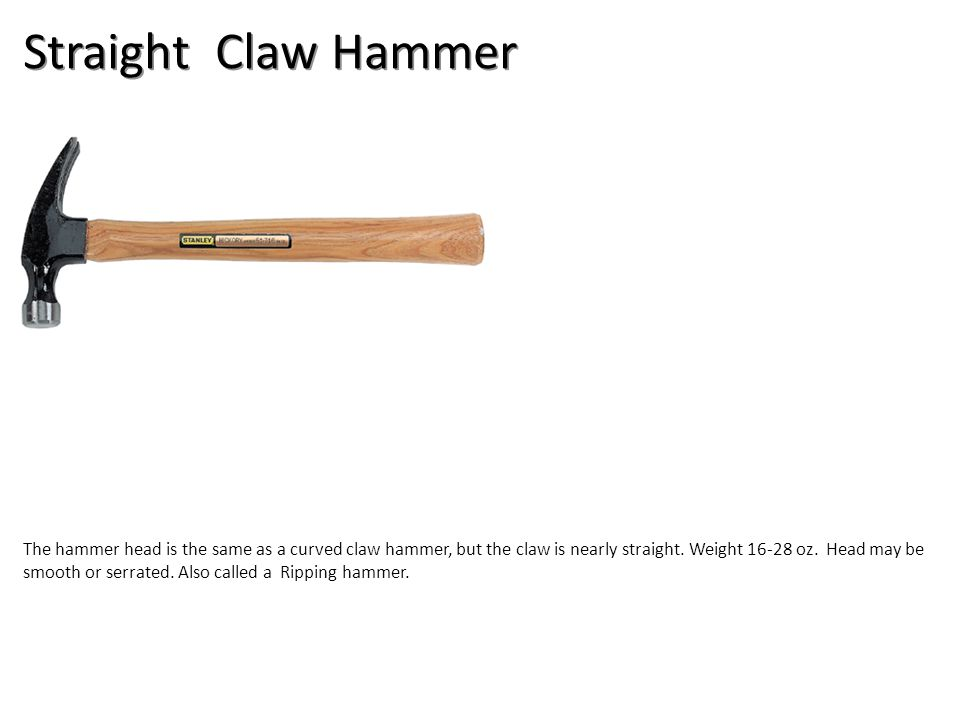 Straight Claw Hammer The hammer head is the same as a curved claw hammer, but the claw is nearly straight.