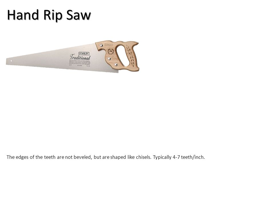 Hand Rip Saw The edges of the teeth are not beveled, but are shaped like chisels.