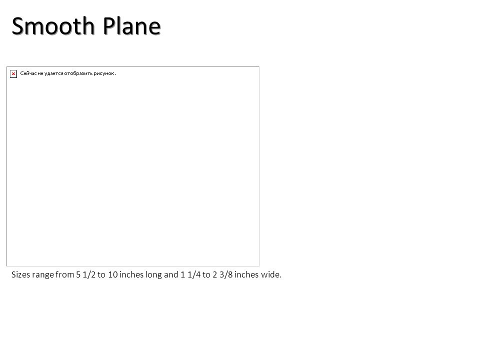 Smooth Plane Sizes range from 5 1/2 to 10 inches long and 1 1/4 to 2 3/8 inches wide.