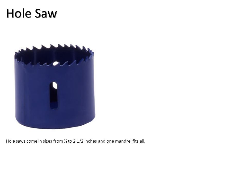 Hole Saw Hole saws come in sizes from ¾ to 2 1/2 inches and one mandrel fits all.