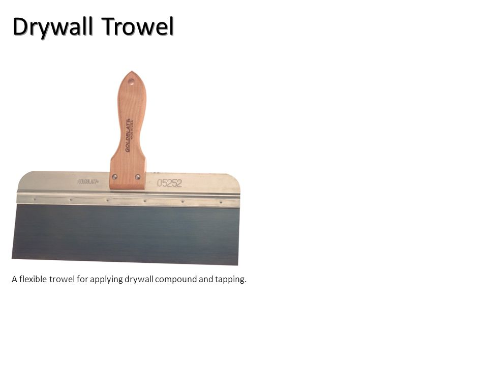 Drywall Trowel A flexible trowel for applying drywall compound and tapping.