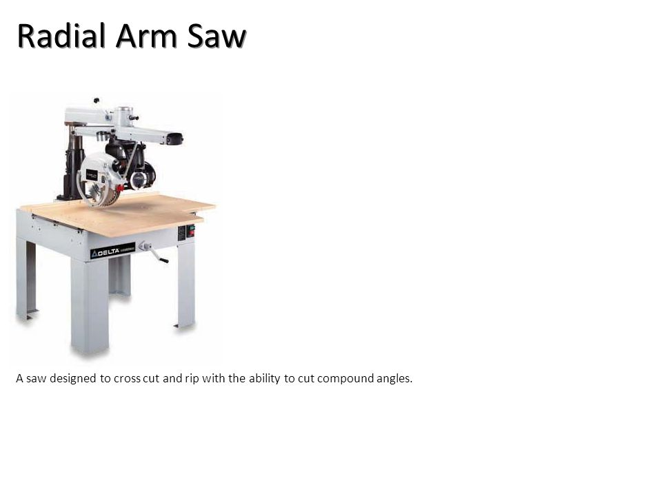 Radial Arm Saw A saw designed to cross cut and rip with the ability to cut compound angles.