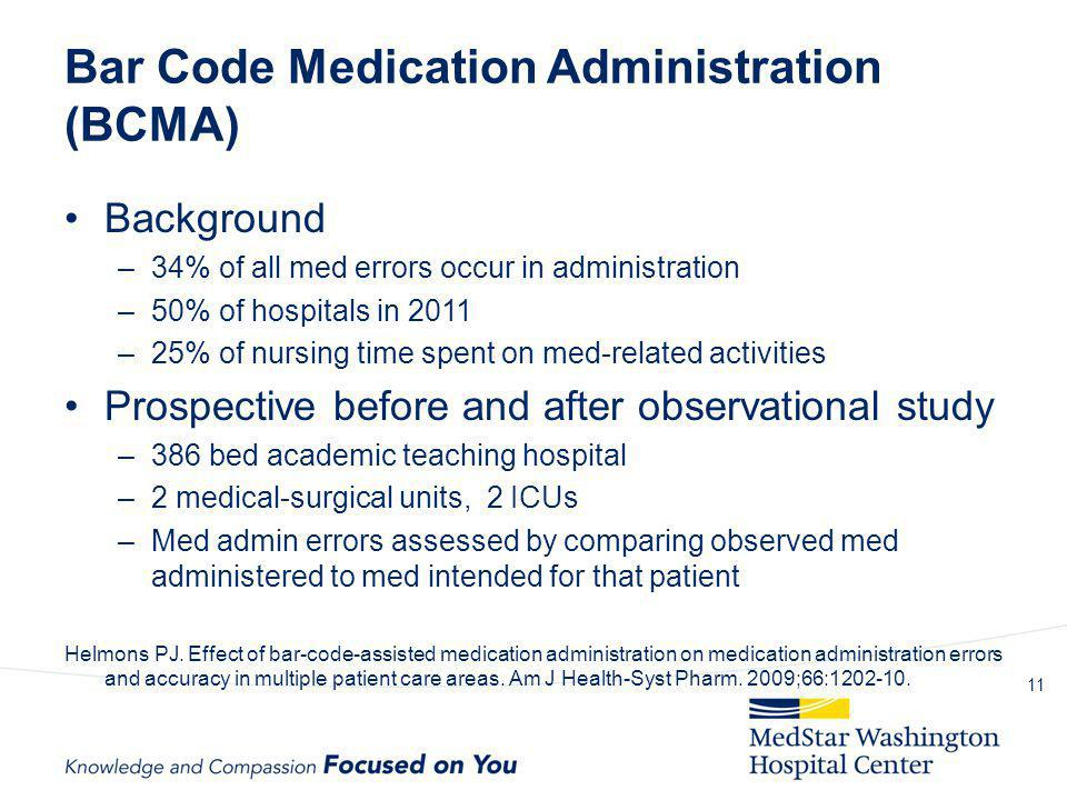 Bar Code Medication Administration (BCMA) Background –34% of all med errors occur in administration –50% of hospitals in 2011 –25% of nursing time spe