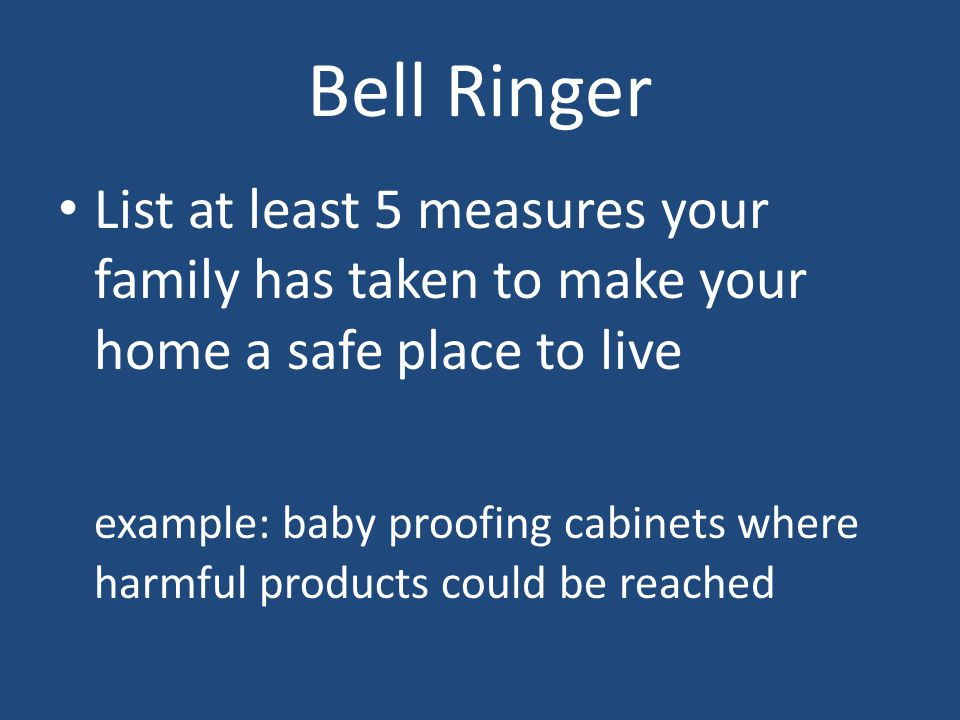 Bell Ringer List at least 5 measures your family has taken to make your home a safe place to live example: baby proofing cabinets where harmful products could be reached